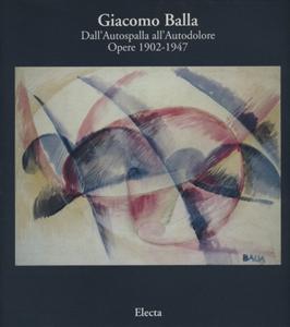 Giacomo Balla Dall'Autospalla all'Autodolore: Opere 1902-1947